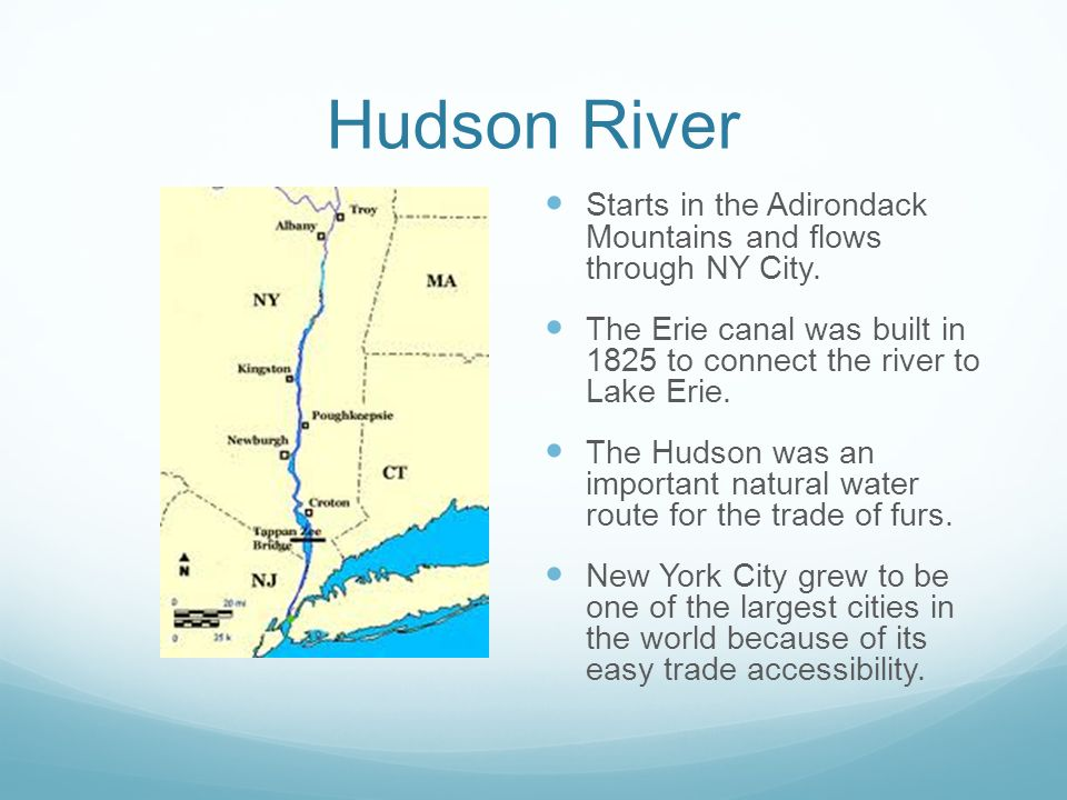 Hudson River Starts in the Adirondack Mountains and flows through NY City. The Erie canal was built in 1825 to connect the river to Lake Erie.