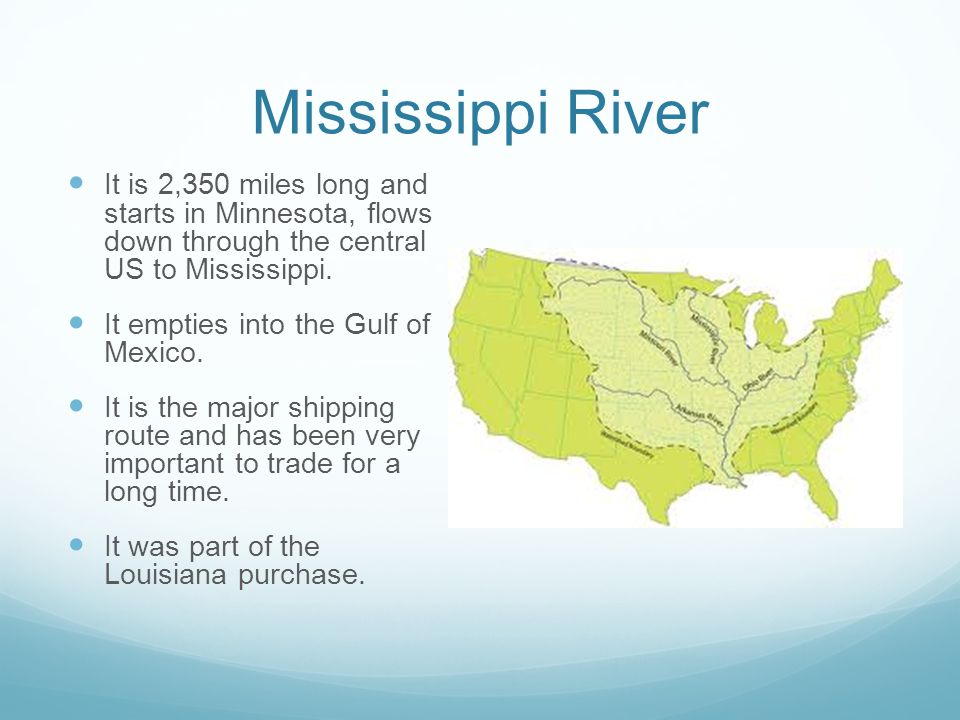 Mississippi River It is 2,350 miles long and starts in Minnesota, flows down through the central US to Mississippi.