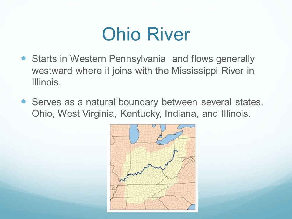 Ohio River Starts in Western Pennsylvania and flows generally westward where it joins with the Mississippi River in Illinois.