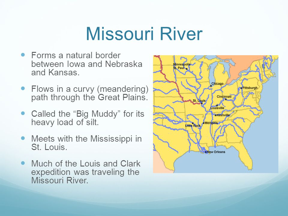 Missouri River Forms a natural border between Iowa and Nebraska and Kansas. Flows in a curvy (meandering) path through the Great Plains.