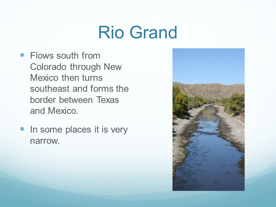 Rio Grand Flows south from Colorado through New Mexico then turns southeast and forms the border between Texas and Mexico.