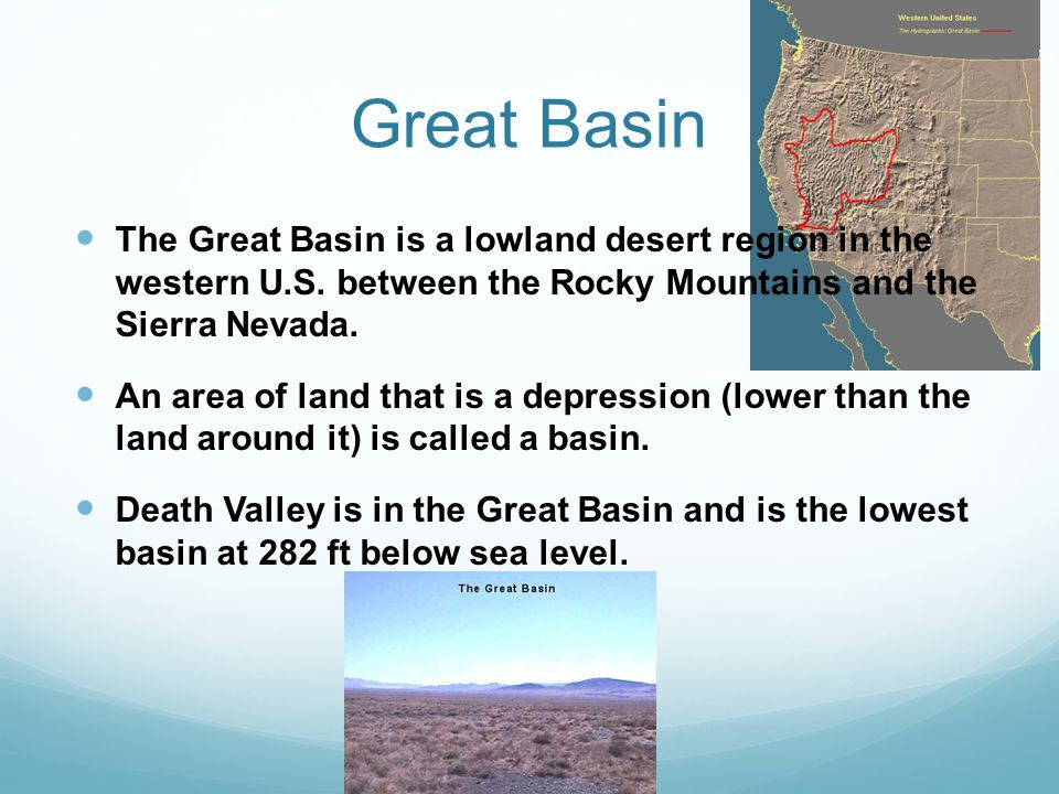 Great Basin The Great Basin is a lowland desert region in the western U.S. between the Rocky Mountains and the Sierra Nevada.