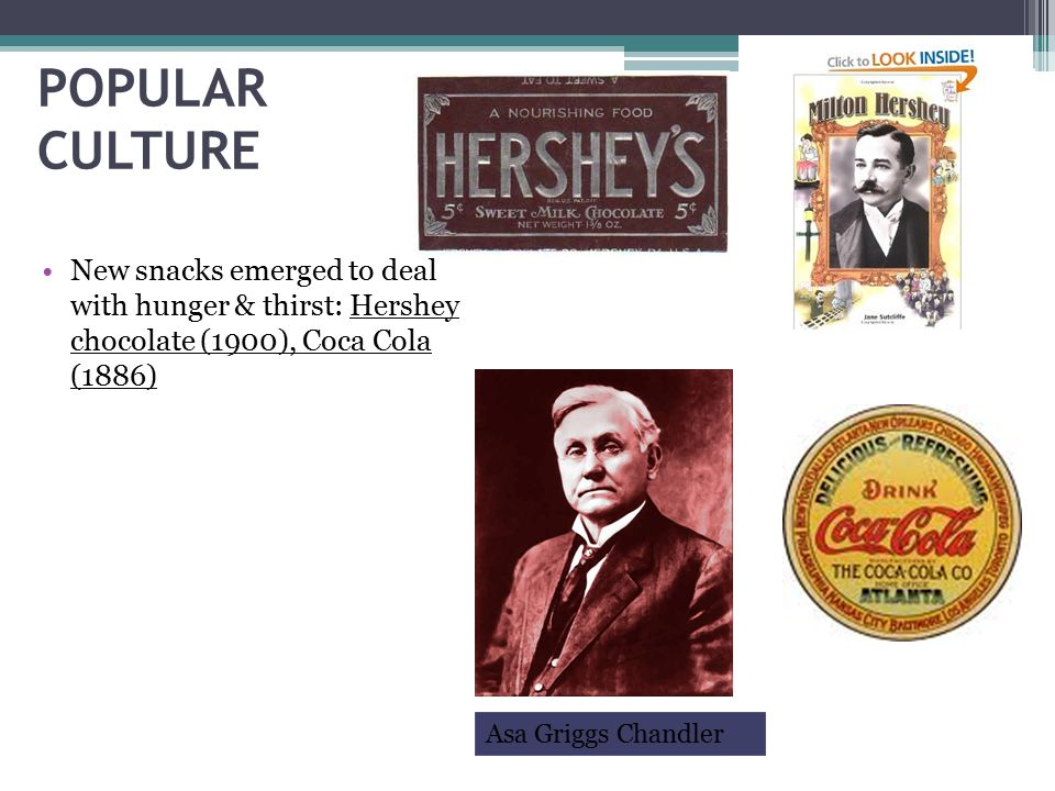 POPULAR CULTURE New snacks emerged to deal with hunger & thirst: Hershey chocolate (1900), Coca Cola (1886)