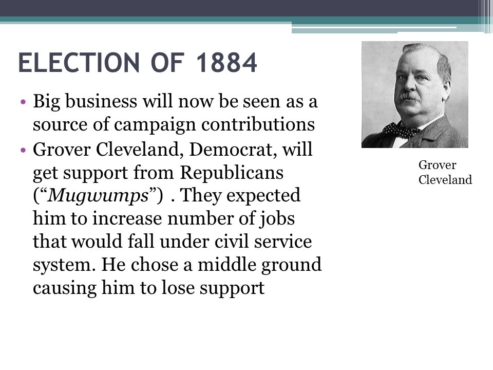 ELECTION OF 1884 Big business will now be seen as a source of campaign contributions.