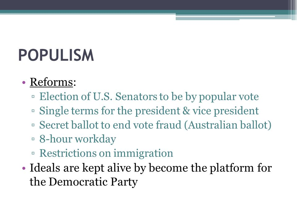 POPULISM Reforms: Election of U.S. Senators to be by popular vote. Single terms for the president & vice president.