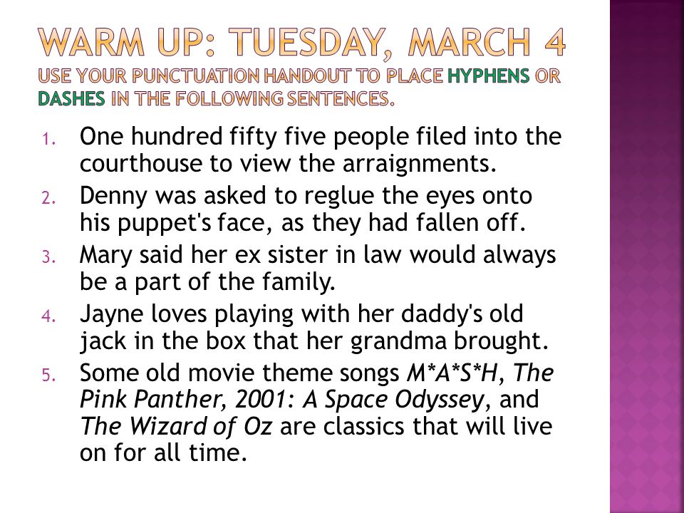 Warm Up: Tuesday, March 4 Use your punctuation handout to place hyphens or dashes in the following sentences.