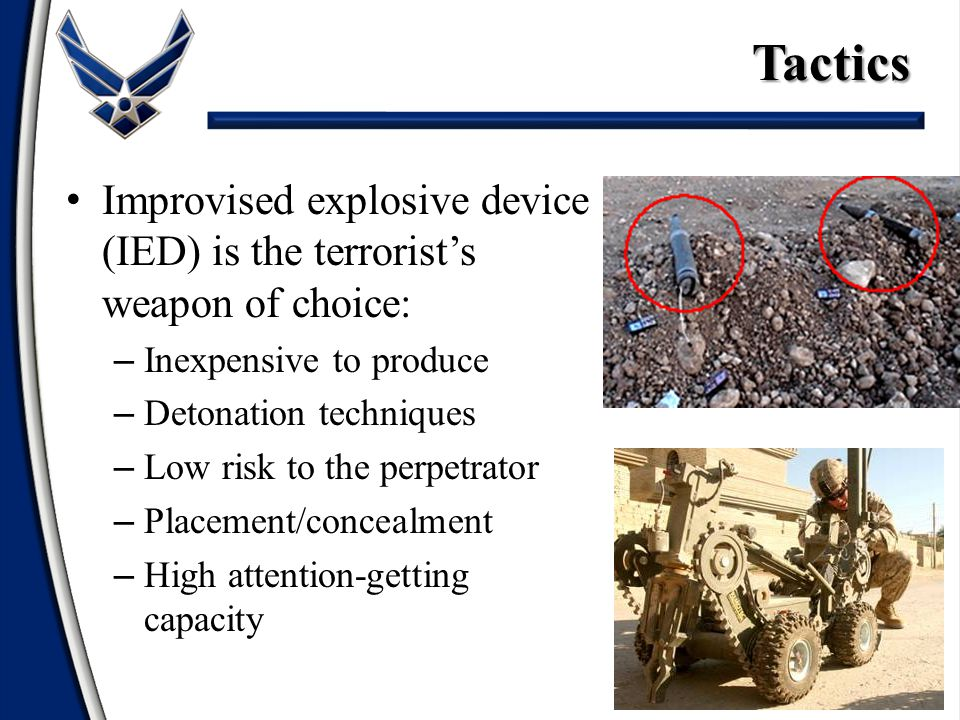 Tactics Improvised explosive device (IED) is the terrorist's weapon of choice: Inexpensive to produce.