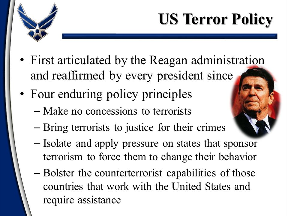 US Terror Policy First articulated by the Reagan administration and reaffirmed by every president since.