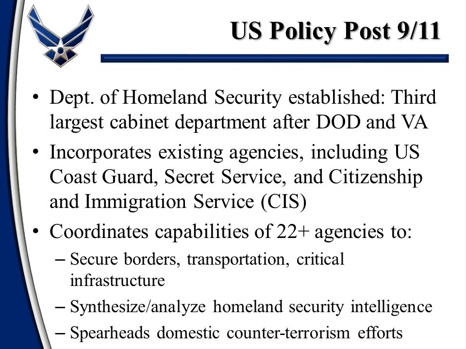 US Policy Post 9/11 Dept. of Homeland Security established: Third largest cabinet department after DOD and VA.