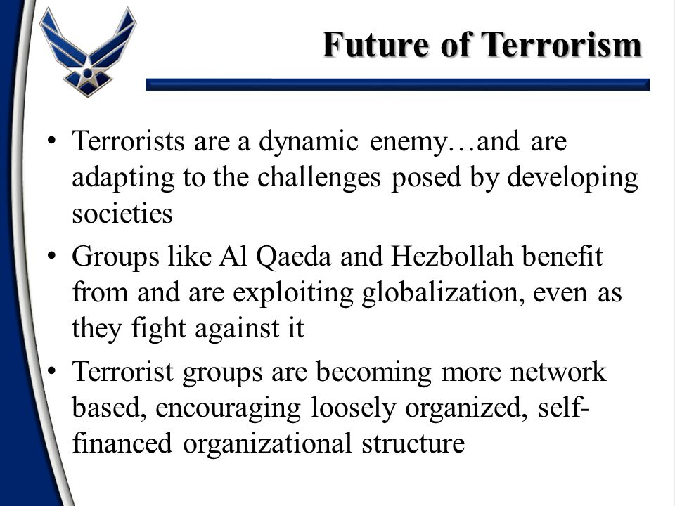 Future of Terrorism Terrorists are a dynamic enemy…and are adapting to the challenges posed by developing societies.