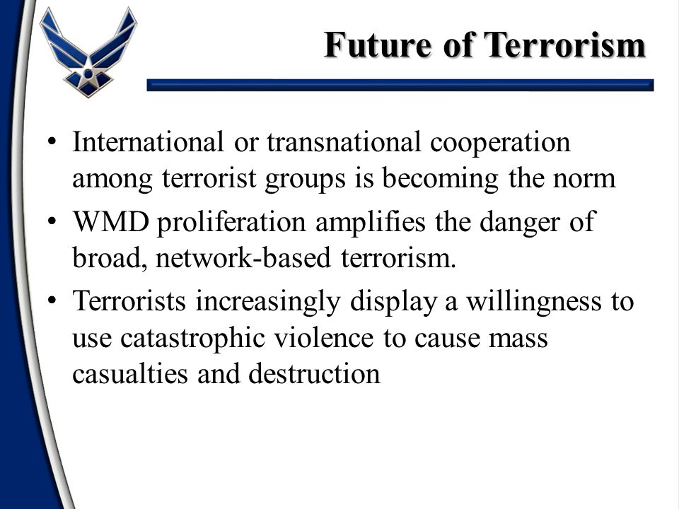 Future of Terrorism International or transnational cooperation among terrorist groups is becoming the norm.