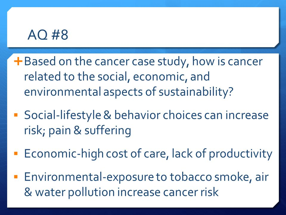 AQ #8 Based on the cancer case study, how is cancer related to the social, economic, and environmental aspects of sustainability