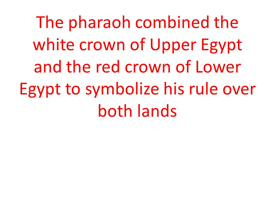 The pharaoh combined the white crown of Upper Egypt and the red crown of Lower Egypt to symbolize his rule over both lands