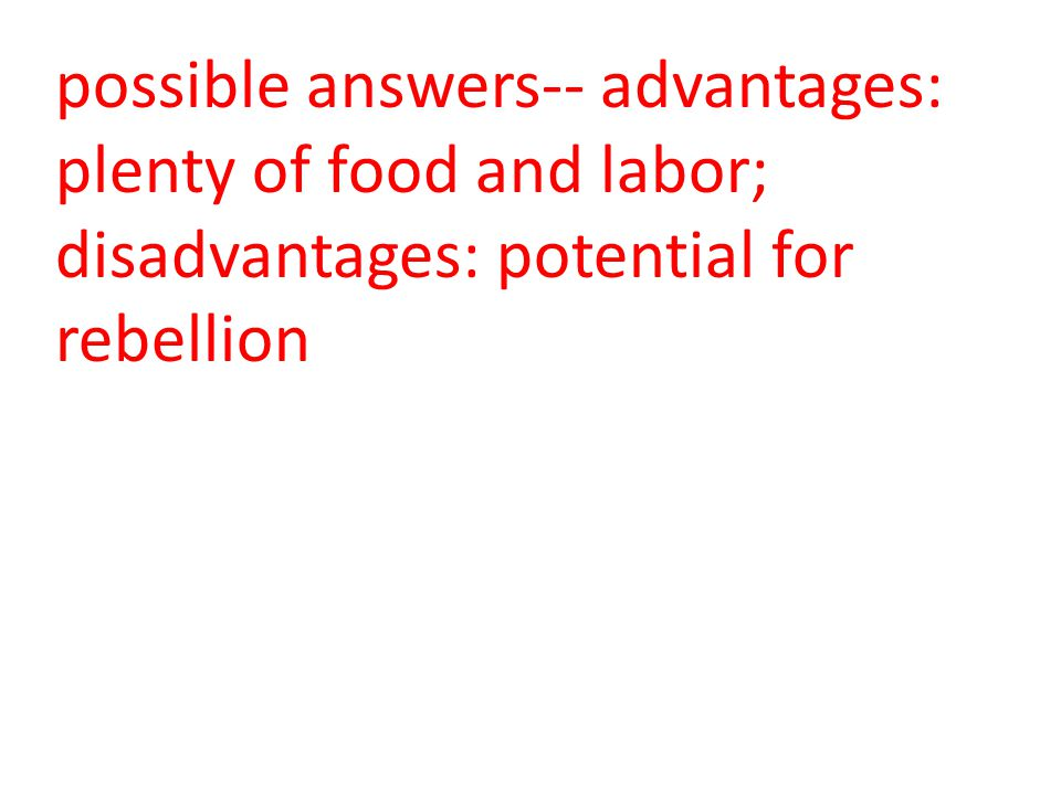 possible answers-- advantages: plenty of food and labor; disadvantages: potential for rebellion