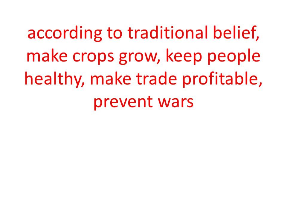 according to traditional belief, make crops grow, keep people healthy, make trade profitable, prevent wars