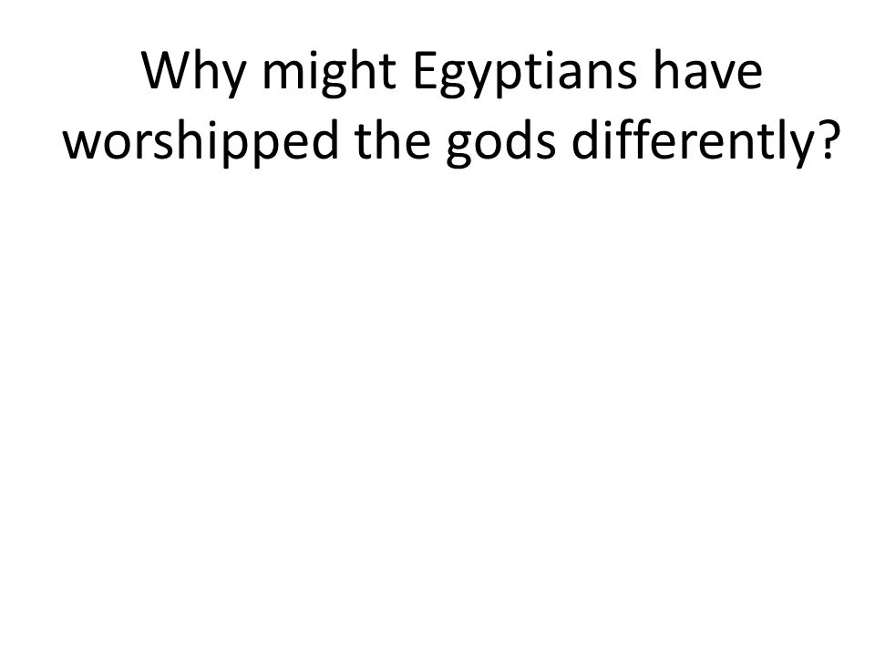 Why might Egyptians have worshipped the gods differently