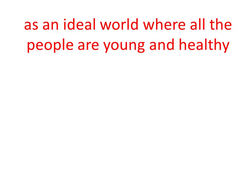 as an ideal world where all the people are young and healthy