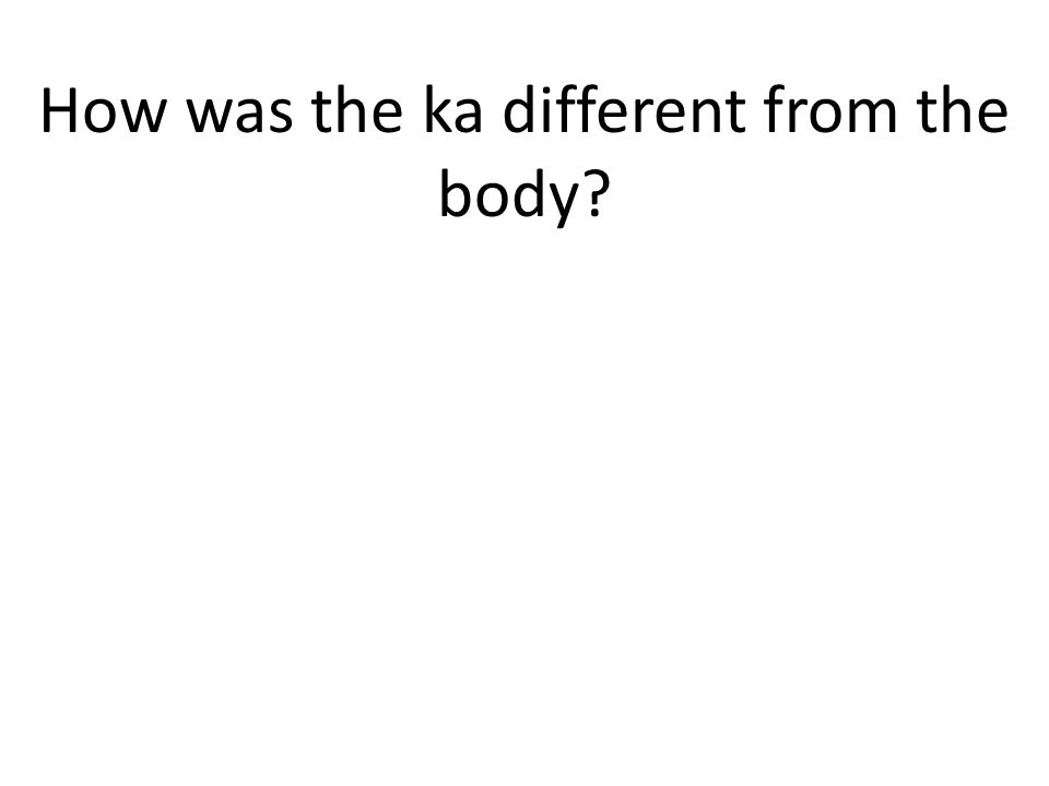 How was the ka different from the body