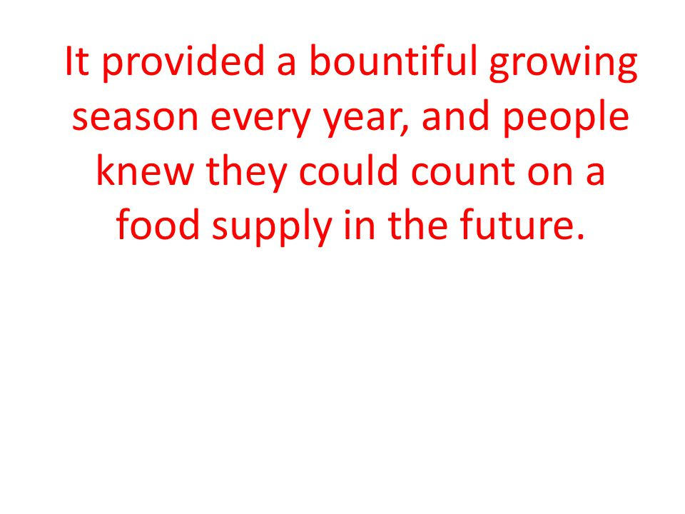 It provided a bountiful growing season every year, and people knew they could count on a food supply in the future.