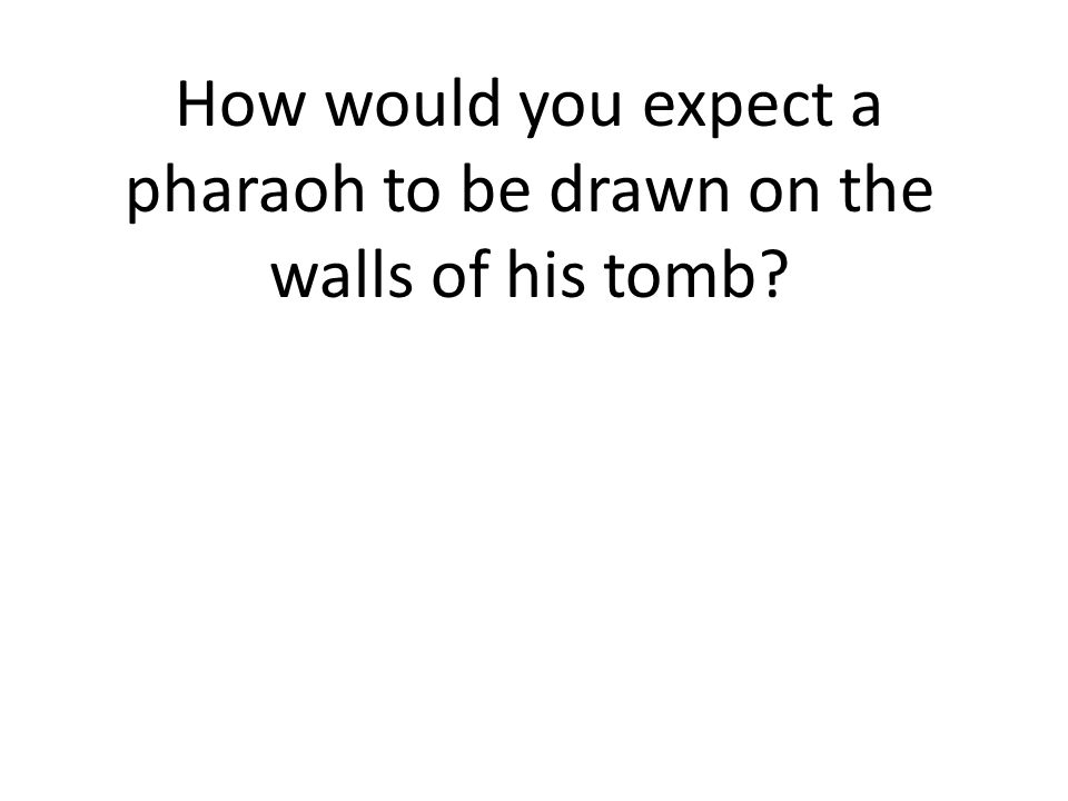 How would you expect a pharaoh to be drawn on the walls of his tomb
