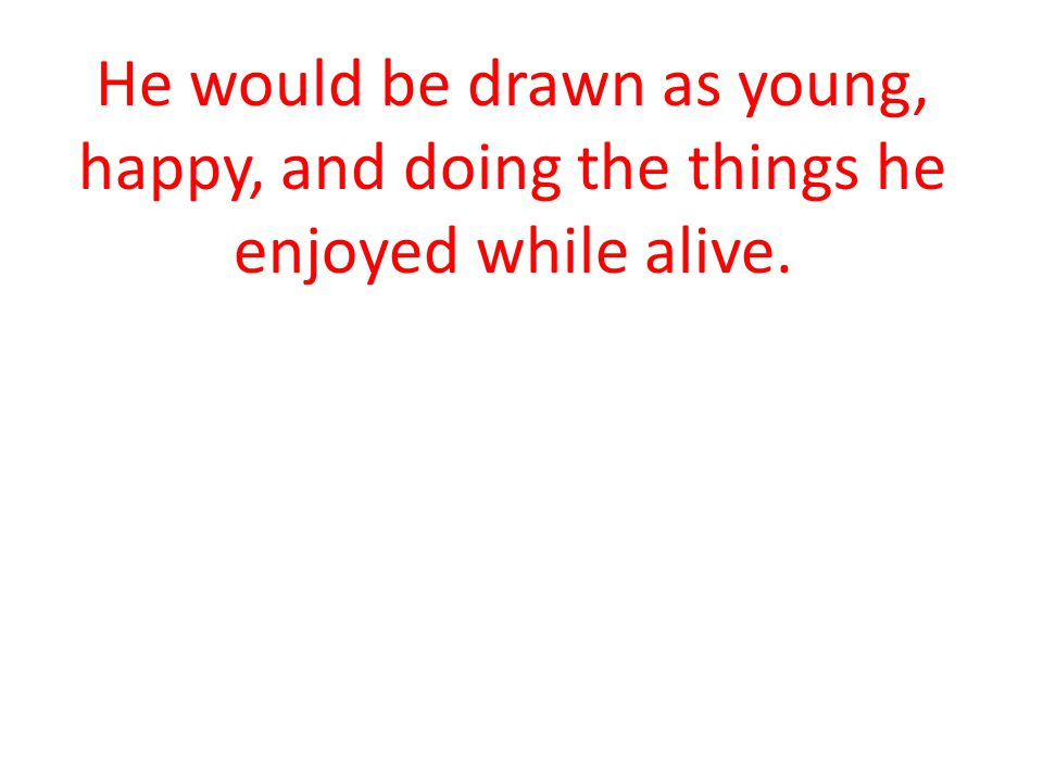 He would be drawn as young, happy, and doing the things he enjoyed while alive.