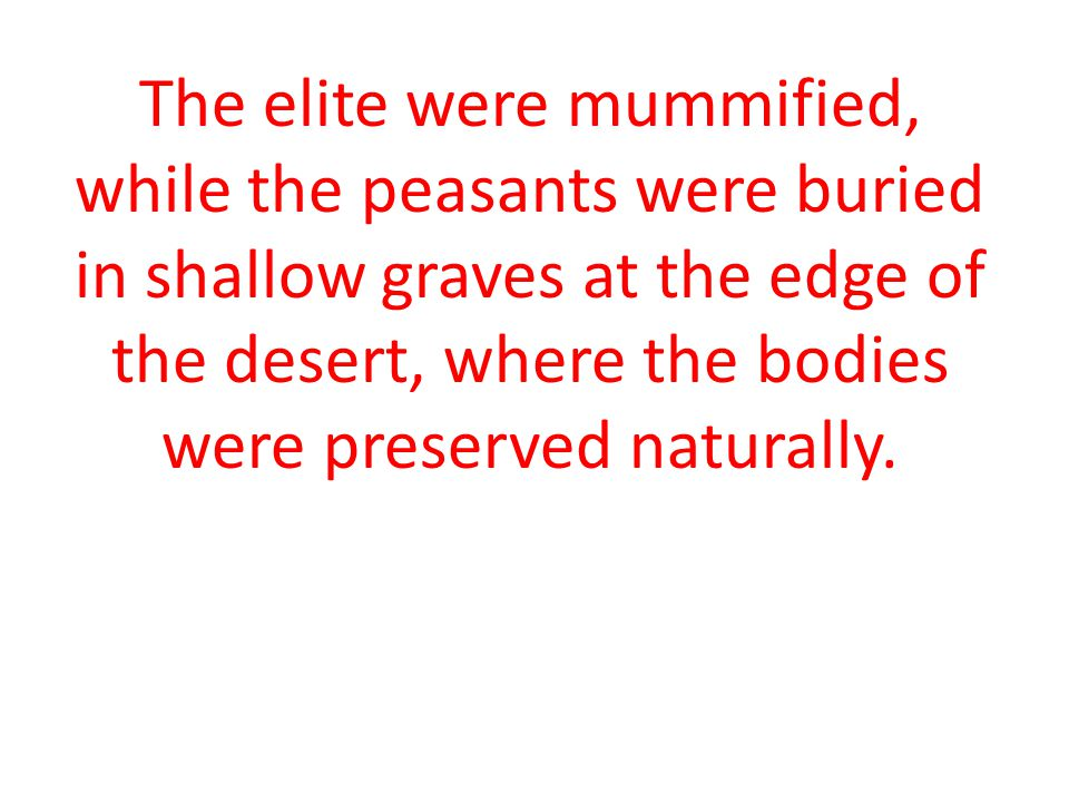 The elite were mummified, while the peasants were buried in shallow graves at the edge of the desert, where the bodies were preserved naturally.
