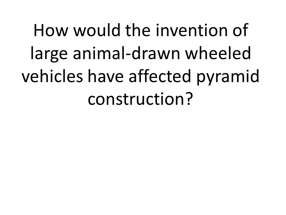 How would the invention of large animal-drawn wheeled vehicles have affected pyramid construction