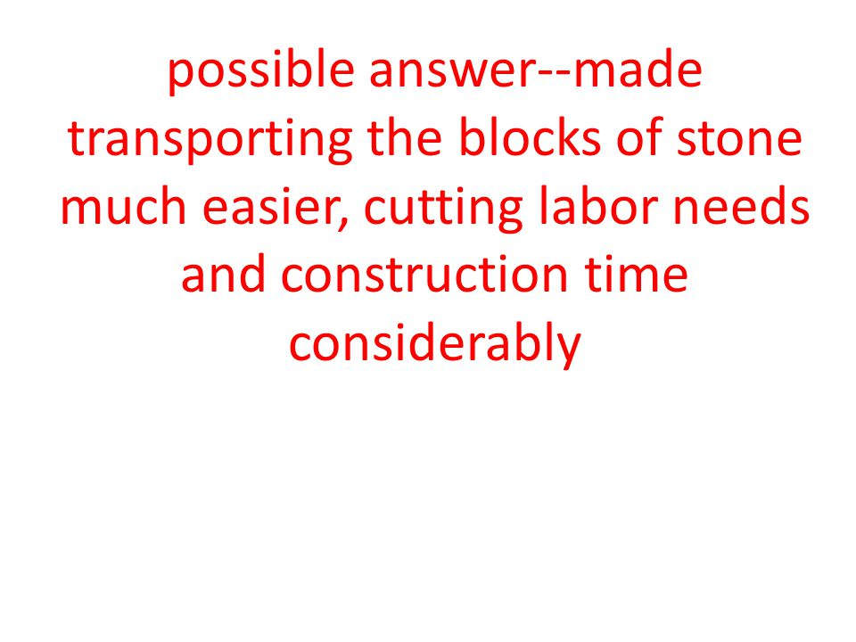possible answer--made transporting the blocks of stone much easier, cutting labor needs and construction time considerably