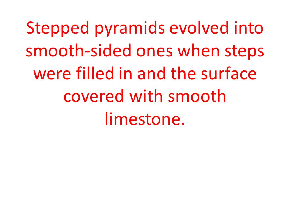 Stepped pyramids evolved into smooth-sided ones when steps were filled in and the surface covered with smooth limestone.