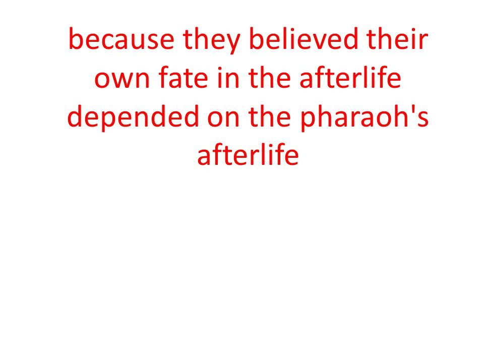 because they believed their own fate in the afterlife depended on the pharaoh s afterlife