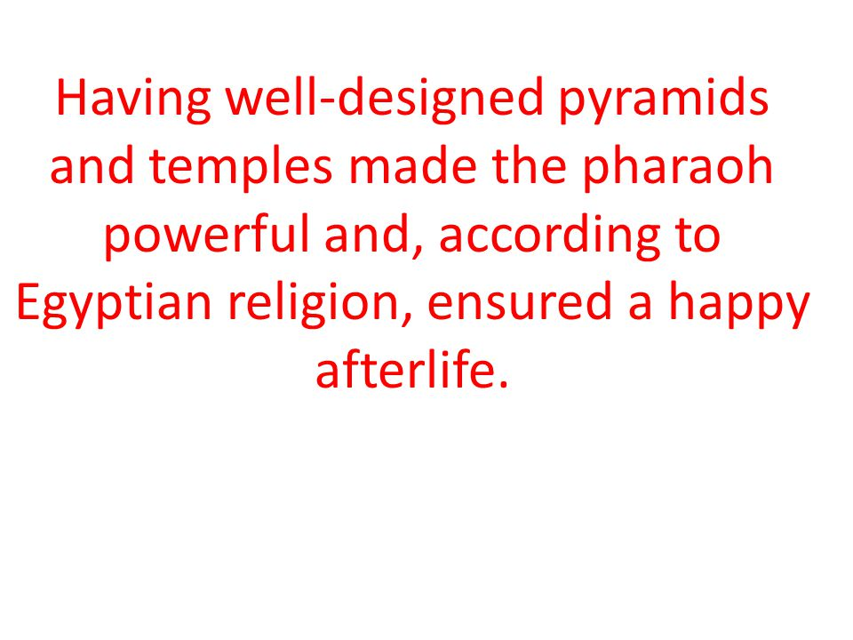 Having well-designed pyramids and temples made the pharaoh powerful and, according to Egyptian religion, ensured a happy afterlife.