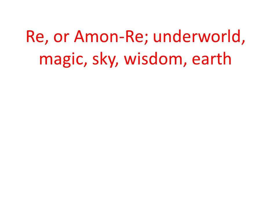 Re, or Amon-Re; underworld, magic, sky, wisdom, earth