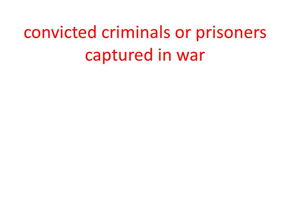 convicted criminals or prisoners captured in war