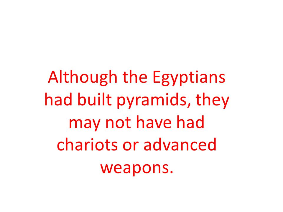 Although the Egyptians had built pyramids, they may not have had chariots or advanced weapons.