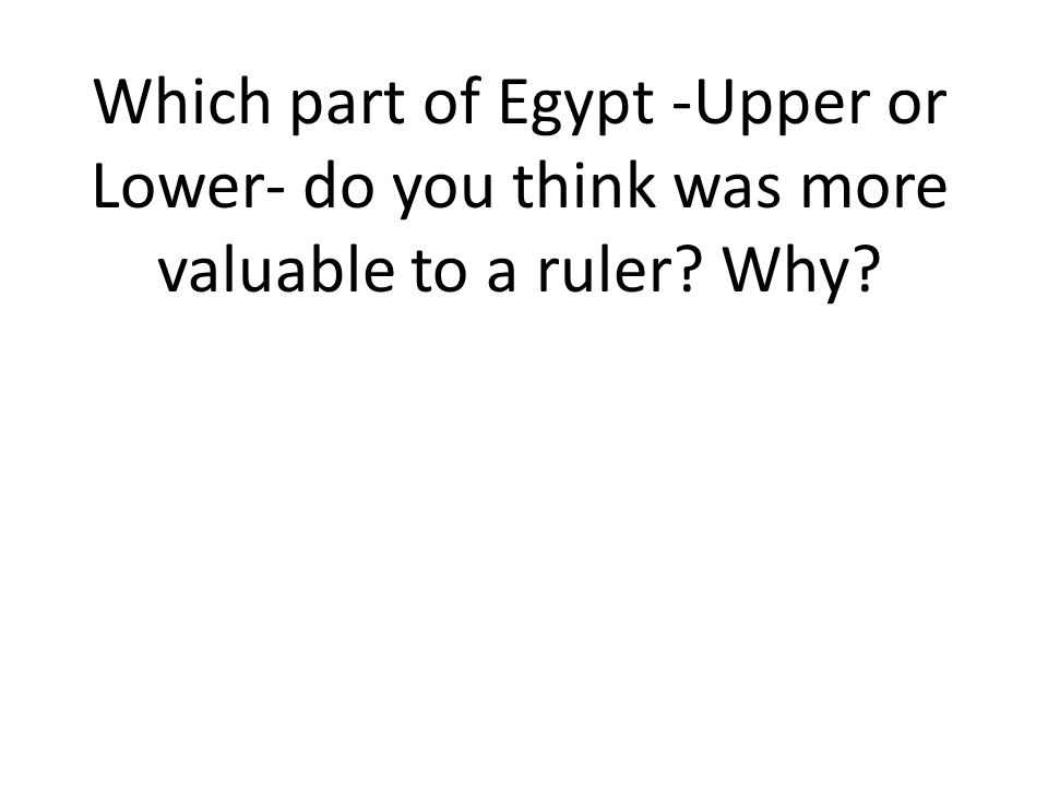 Which part of Egypt -Upper or Lower- do you think was more valuable to a ruler Why