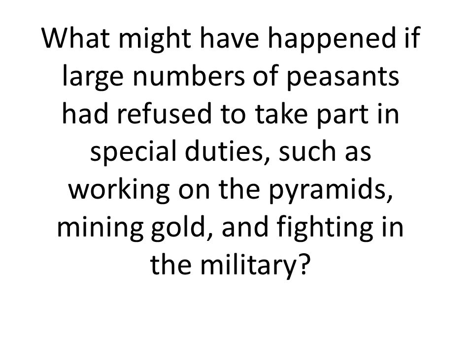 What might have happened if large numbers of peasants had refused to take part in special duties, such as working on the pyramids, mining gold, and fighting in the military