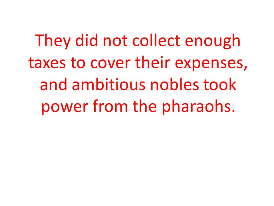 They did not collect enough taxes to cover their expenses, and ambitious nobles took power from the pharaohs.