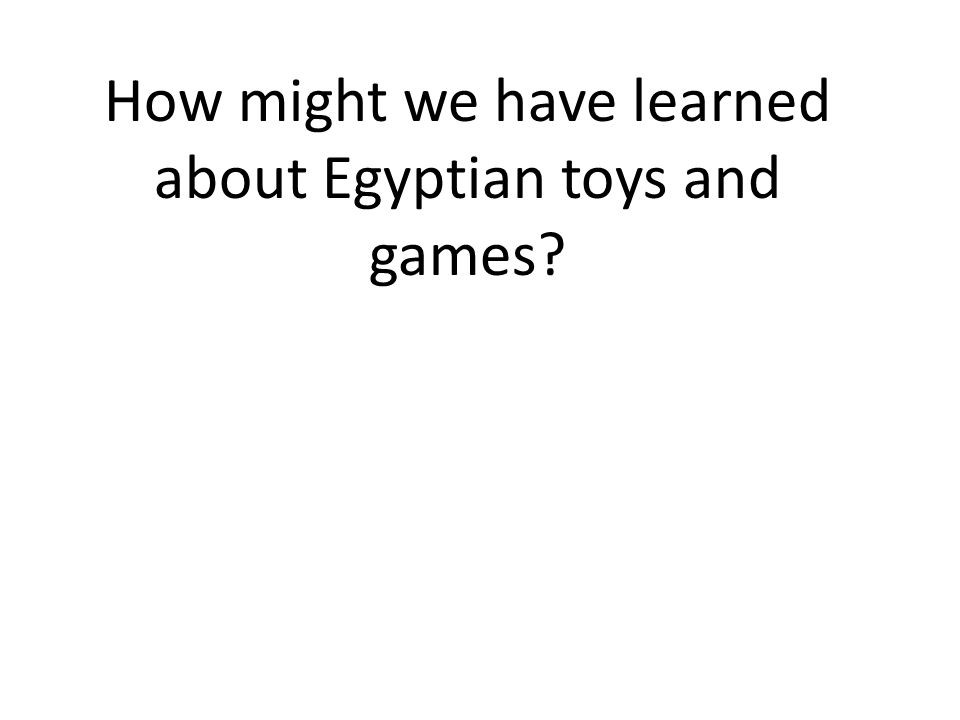How might we have learned about Egyptian toys and games