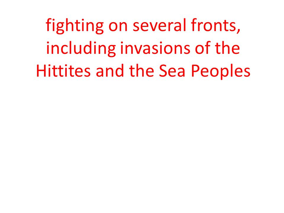 fighting on several fronts, including invasions of the Hittites and the Sea Peoples