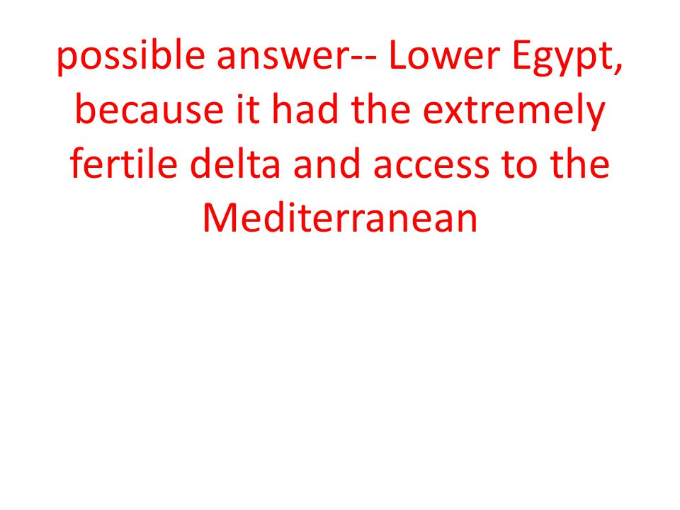 possible answer-- Lower Egypt, because it had the extremely fertile delta and access to the Mediterranean