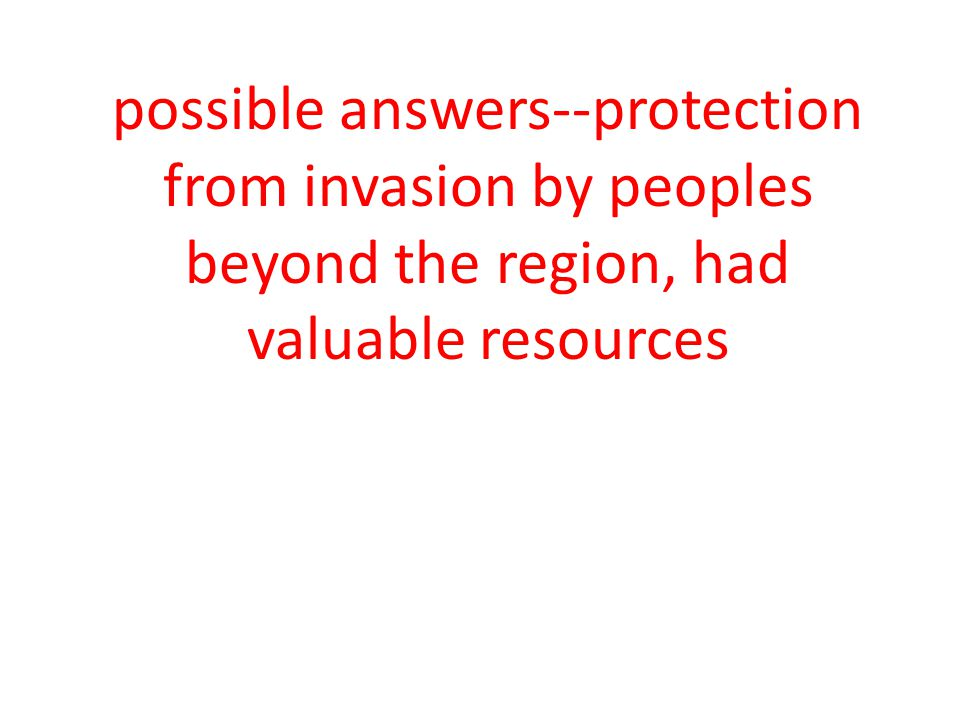 possible answers--protection from invasion by peoples beyond the region, had valuable resources