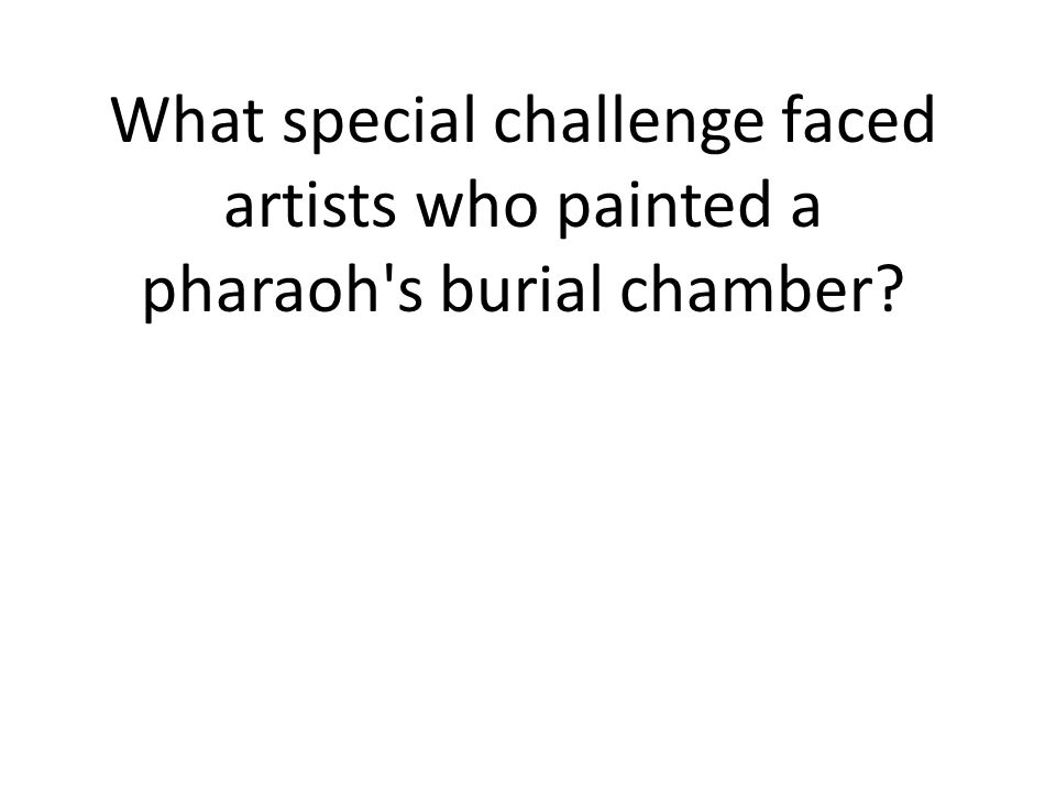 What special challenge faced artists who painted a pharaoh s burial chamber