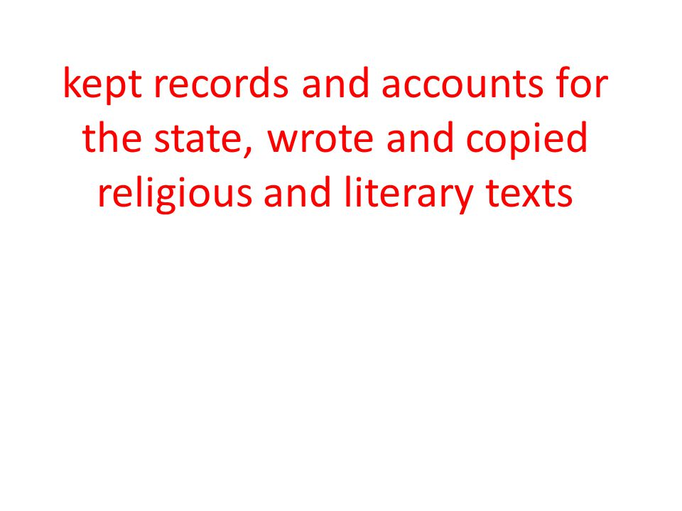 kept records and accounts for the state, wrote and copied religious and literary texts