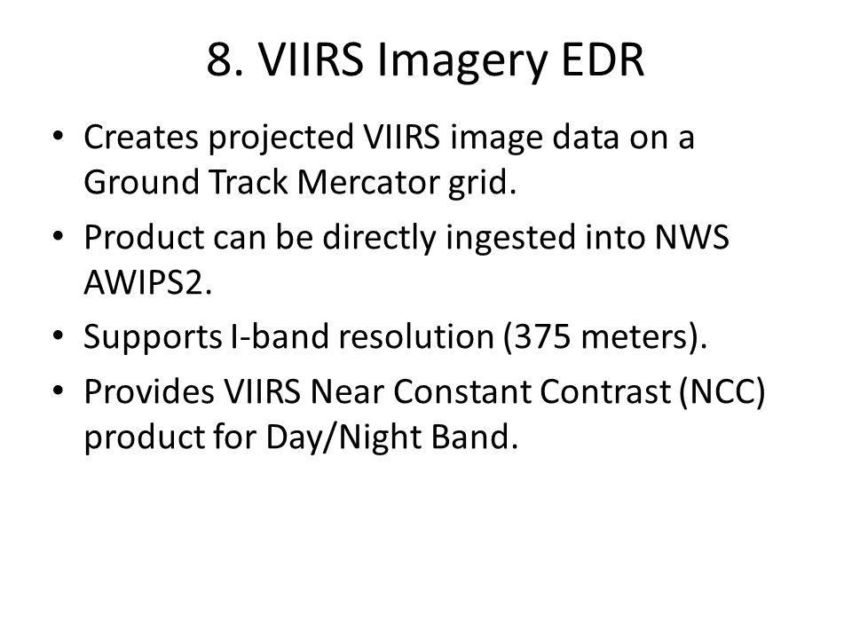 8. VIIRS Imagery EDR Creates projected VIIRS image data on a Ground Track Mercator grid. Product can be directly ingested into NWS AWIPS2.