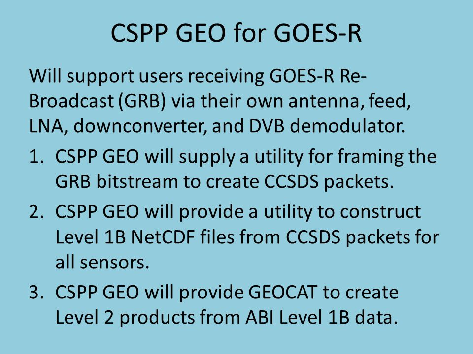 CSPP GEO for GOES-R Will support users receiving GOES-R Re-Broadcast (GRB) via their own antenna, feed, LNA, downconverter, and DVB demodulator.