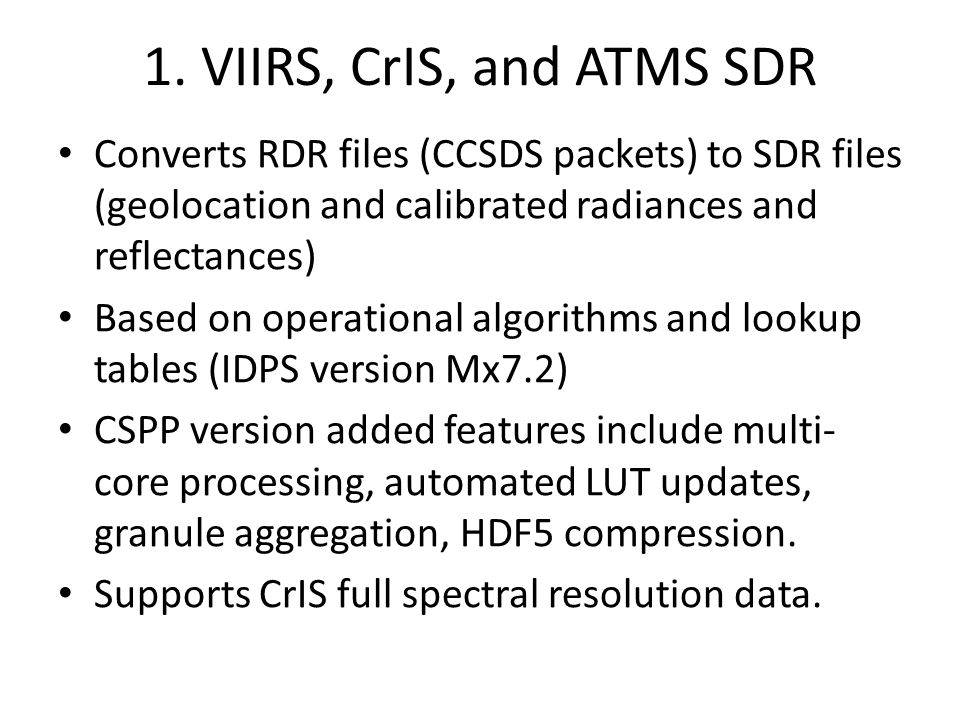 1. VIIRS, CrIS, and ATMS SDR Converts RDR files (CCSDS packets) to SDR files (geolocation and calibrated radiances and reflectances)