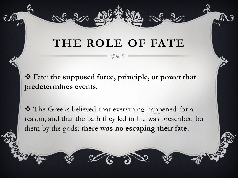 The role of fate Fate: the supposed force, principle, or power that predetermines events.