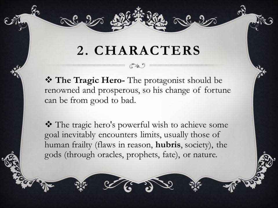 2. Characters The Tragic Hero- The protagonist should be renowned and prosperous, so his change of fortune can be from good to bad.