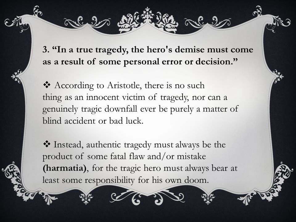 3. In a true tragedy, the hero s demise must come as a result of some personal error or decision.