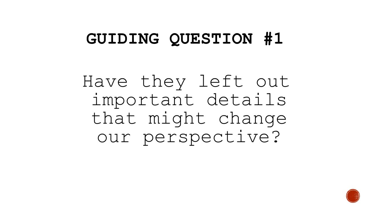 Guiding Question #1 Have they left out important details that might change our perspective